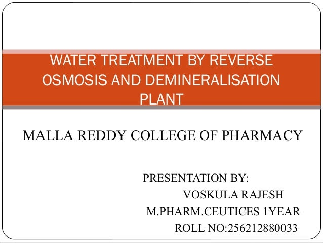 WATER TREATMENT BY REVERSE  OSMOSIS AND DEMINERALISATION  PLANT  MALLA REDDY COLLEGE OF PHARMACY  PRESENTATION BY:  VOSKUL...