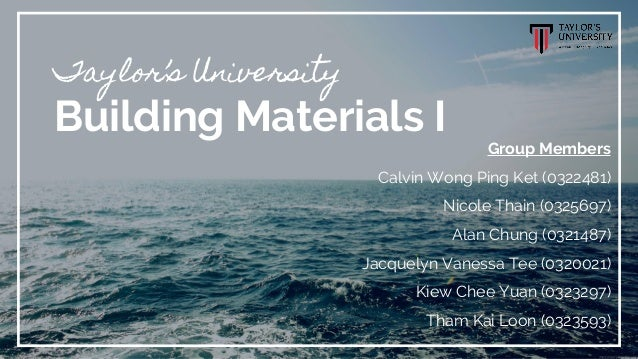 Taylor's University Building Materials I Group Members Calvin Wong Ping Ket (0322481) Nicole Thain (0325697) Alan Chung (0...