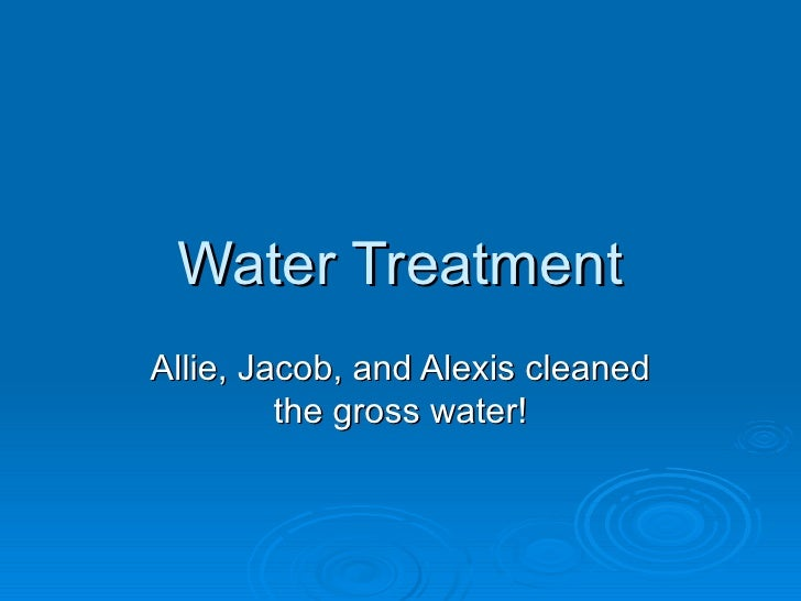 Water Treatment Allie, Jacob, and Alexis cleaned the gross water!
