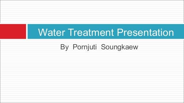 Water Treatment Presentation  By Pornjuti Soungkaew