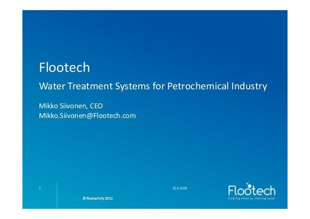 © Flootech Oy 2012© Flootech Oy 2012FlootechWater Treatment Systems for Petrochemical IndustryMikko Siivonen, CEOMikko.Sii...