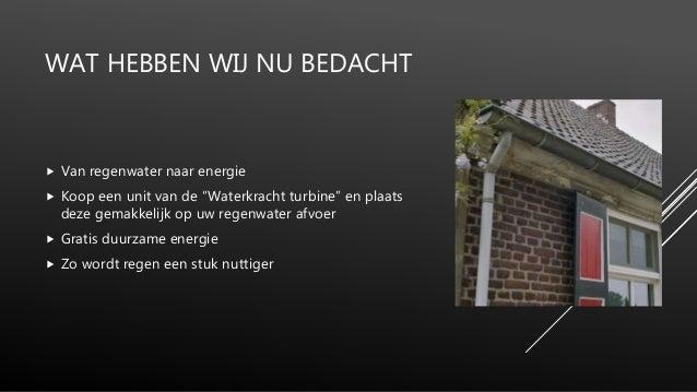 """WAT HEBBEN WIJ NU BEDACHT  Van regenwater naar energie  Koop een unit van de """"Waterkracht turbine"""" en plaats deze gemakk..."""