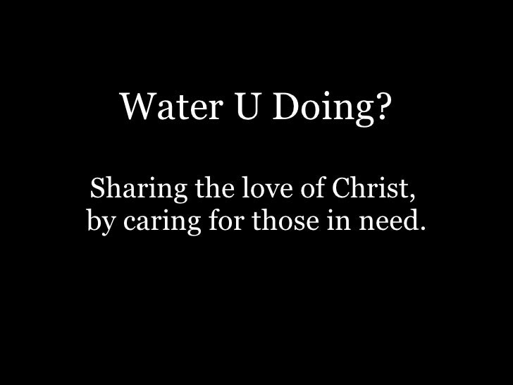 Water U Doing? Sharing the love of Christ,  by caring for those in need.