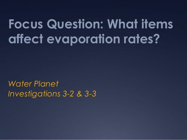 Focus Question: What items affect evaporation rates? Water Planet Investigations 3-2 & 3-3