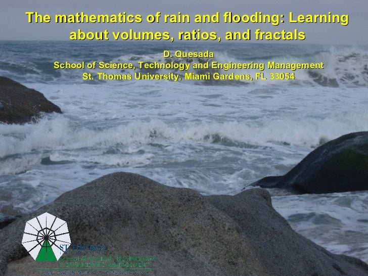 The mathematics of rain and flooding: Learning  about volumes, ratios, and fractals   D. Quesada School of Science, Techno...