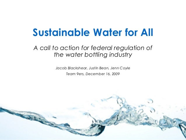 Sustainable Water for All A call to action for federal regulation of the water bottling industry Jacob Blackshear, Justin ...