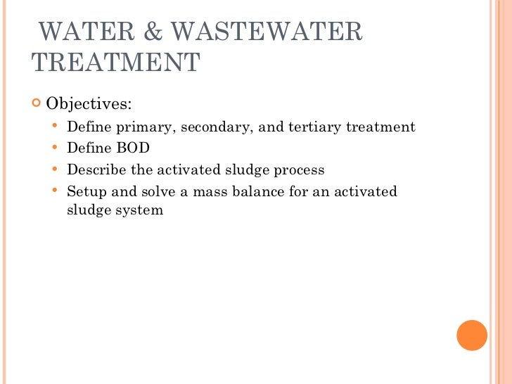 WATER & WASTEWATER TREATMENT <ul><li>Objectives: </li></ul><ul><ul><li>Define primary, secondary, and tertiary treatment <...