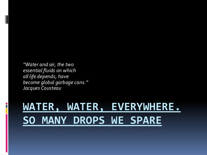 """Water, Water, Everywhere. So Many Drops We Spare<br />""""Water and air, the two<br />essential fluids on which <br />all lif..."""
