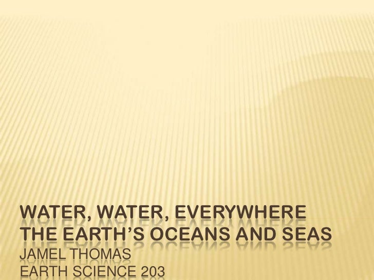 Water, Water, EverywhereThe Earth's Oceans and SeasJamel ThomasEarth Science 203<br />