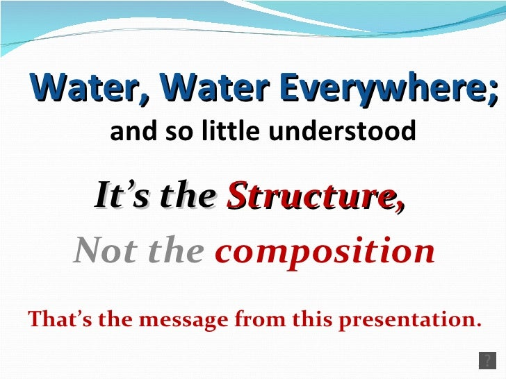 Water, Water Everywhere; and so little understood It's the  Structure,  Not the  composition That's the message from this ...