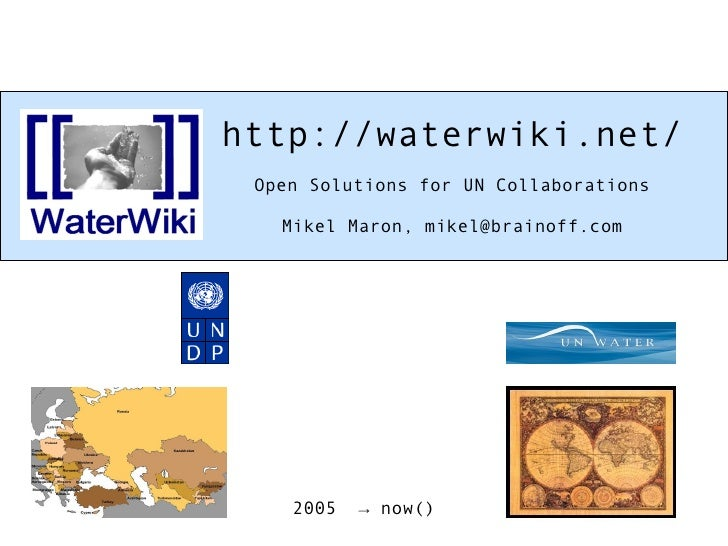 http://waterwiki.net/ Open Solutions for UN Collaborations Mikel Maron, mikel@brainoff.com 2005  -> now()‏