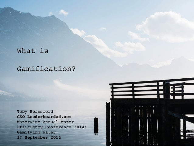 What is! ! Gamification?! ! Toby Beresford! CEO Leaderboarded.com! Waterwise Annual Water Efficiency Conference 2014: Gami...