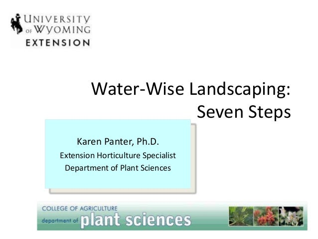 Water-Wise Landscaping: Seven Steps Karen Panter, Ph.D. Extension Horticulture Specialist Department of Plant Sciences You...