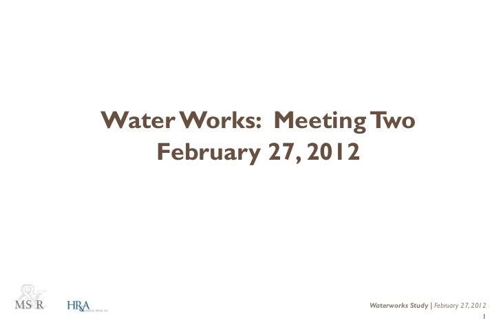 Water Works: Meeting Two   February 27, 2012                    Waterworks Study   February 27, 2012                      ...