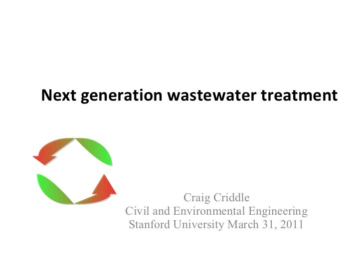 Next generation wastewater treatment Craig Criddle Civil and Environmental Engineering Stanford University March 31, 2011