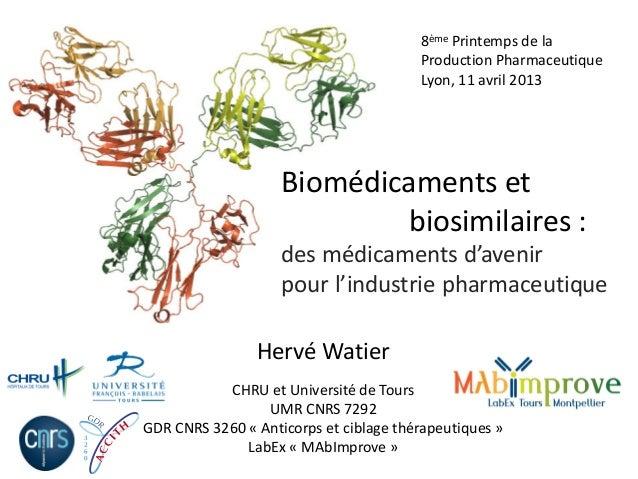Biomédicaments et biosimilaires : des médicaments d'avenir pour l'industrie pharmaceutique Hervé Watier CHRU et Université...