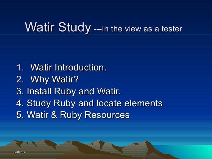 Watir Study ---In the view as a tester     1. Watir Introduction.   2. Why Watir?   3. Install Ruby and Watir.   4. Study ...