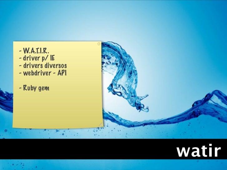 - W.A.T.I.R.- driver p/ IE- drivers diversos- webdriver - API- Ruby gem                     watir