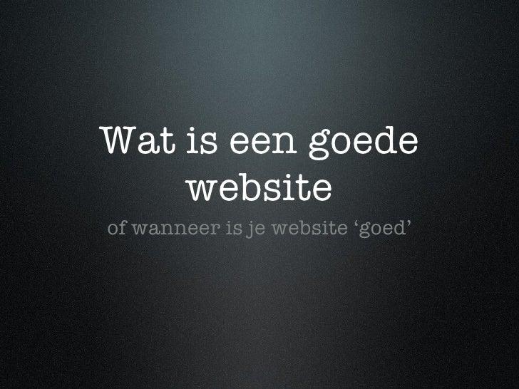 Wat is een goede website <ul><li>of wanneer is je website 'goed' </li></ul>