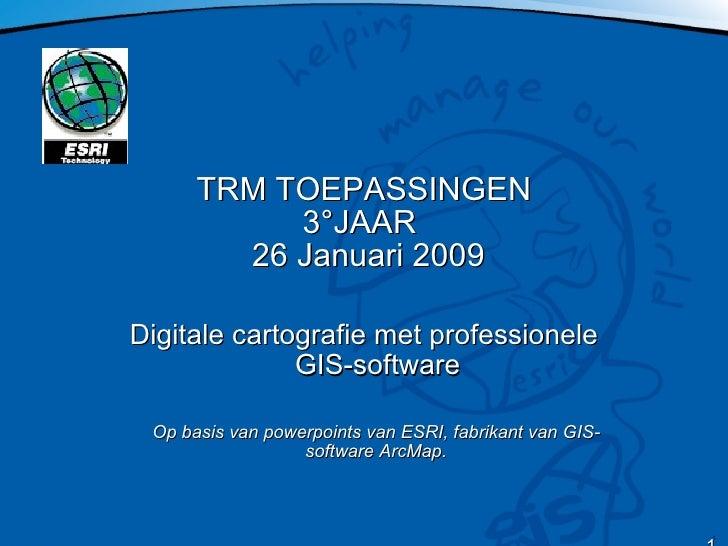 TRM TOEPASSINGEN 3°JAAR   26 Januari 2009 Digitale cartografie met professionele GIS-software Op basis van powerpoints van...