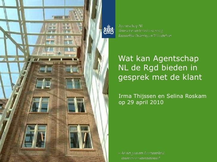 Wat kan Agentschap NL de Rgd bieden in gesprek met de klant<br />Irma Thijssen en Selina Roskam op 29 april 2010<br />