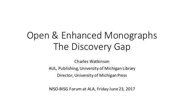 Open&EnhancedMonographs TheDiscoveryGap CharlesWatkinson AUL,Publishing,UniversityofMichiganLibrary Director,U...