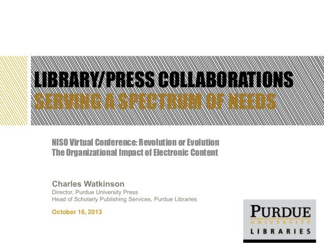 LIBRARY/PRESS COLLABORATIONS SERVING A SPECTRUM OF NEEDS NISO Virtual Conference: Revolution or Evolution The Organization...