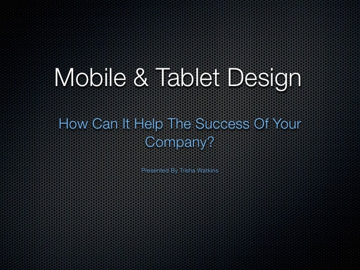 Mobile & Tablet DesignHow Can It Help The Success Of Your            Company?           Presented By Trisha Watkins