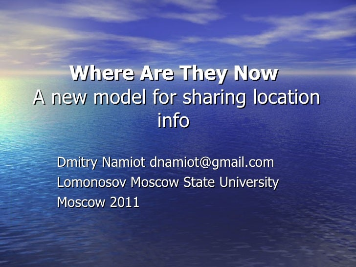 Where Are They Now  A new model for sharing location info  Dmitry Namiot dnamiot@gmail.com Lomonosov Moscow State Universi...