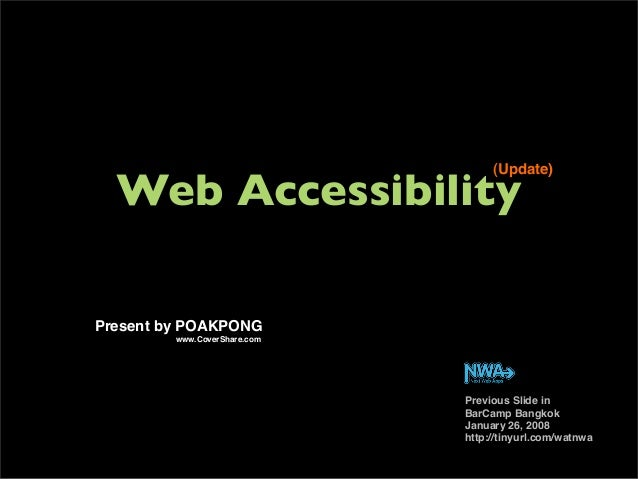 Web Accessibility (Update) Previous Slide in BarCamp Bangkok January 26, 2008 http://tinyurl.com/watnwa Present by POAKPON...