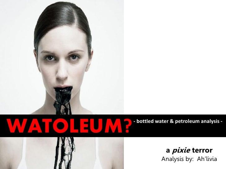 WATOLEUM?   - bottled water & petroleum analysis -                         a pixie terror                       Analysis b...