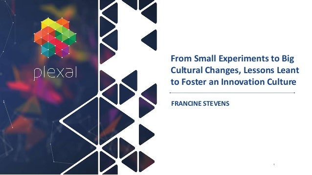 From Small Experiments to Big Cultural Changes, Lessons Leant to Foster an Innovation Culture FRANCINE STEVENS 1