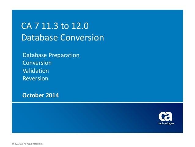 © 2013 CA. All rights reserved.  © 2013 CA. All rights reserved.  CA 7 11.3 to 12.0 Database Conversion Database Preparati...