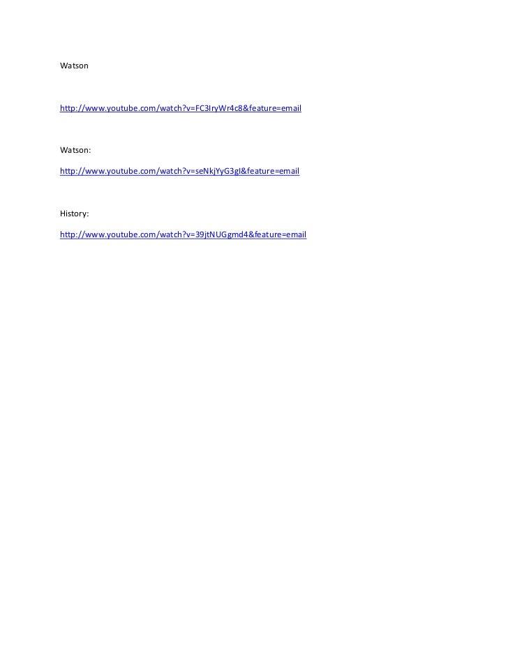 Watsonhttp://www.youtube.com/watch?v=FC3IryWr4c8&feature=emailWatson:http://www.youtube.com/watch?v=seNkjYyG3gI&feature=em...