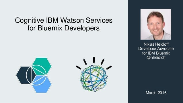 Cognitive IBM Watson Services for Bluemix Developers Niklas Heidloff Developer Advocate for IBM Bluemix @nheidloff March 2...