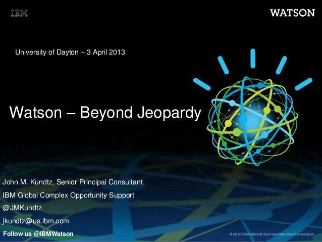 © 2012 International Business Machines Corporation Watson – Beyond Jeopardy University of Dayton – 3 April 2013 Follow us ...