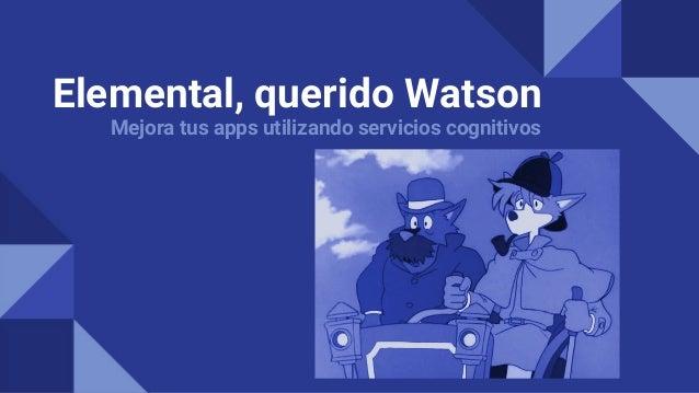 Elemental, querido Watson Mejora tus apps utilizando servicios cognitivos