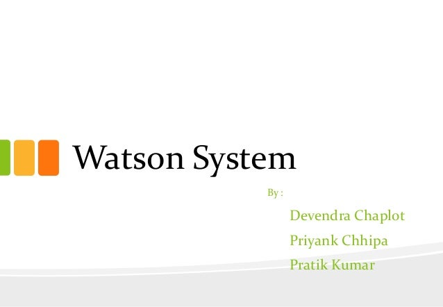 Watson System By :  Devendra Chaplot Priyank Chhipa  Pratik Kumar