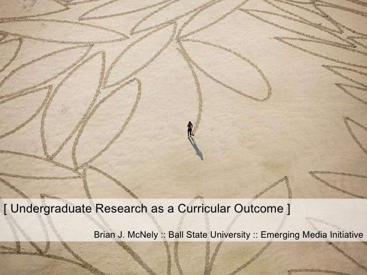 [ Undergraduate Research as a Curricular Outcome ] Brian J. McNely :: Ball State University :: Emerging Media Initiative