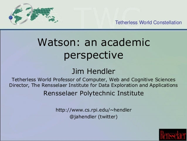 Tetherless World Constellation  Watson: an academic  perspective  Jim Hendler  Tetherless World Professor of Computer, Web...