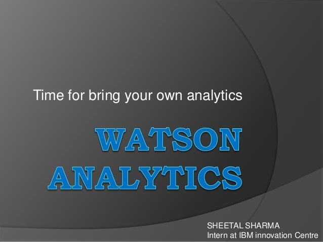Time for bring your own analytics SHEETAL SHARMA Intern at IBM innovation Centre