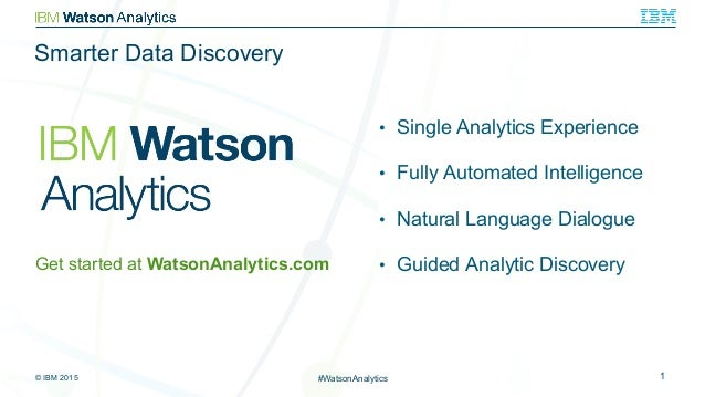 © IBM 2015 1#WatsonAnalytics •  Single Analytics Experience •  Fully Automated Intelligence •  Natural Language Dialogue •...