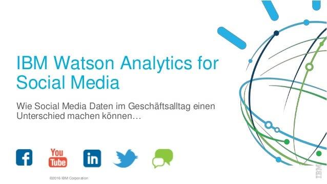 ©2016 IBM Corporation IBM Watson Analytics for Social Media Wie Social Media Daten im Geschäftsalltag einen Unterschied ma...