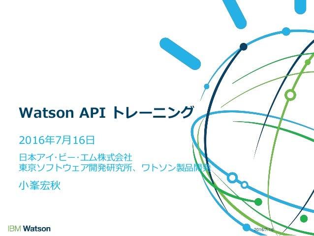 2016年7月16日 日本アイ・ビー・エム株式会社 東京ソフトウェア開発研究所、ワトソン製品開発 小峯宏秋 Watson API トレーニング 2016/7/16