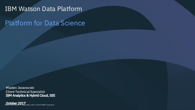 Watson Data Platform / September, 2017 / © 2017 IBM Corporation IBM Watson Data Platform Platform for Data Science Mladen ...
