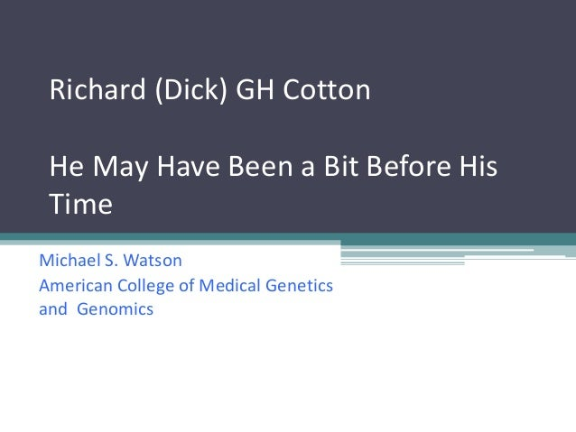 Richard (Dick) GH Cotton He May Have Been a Bit Before His Time Michael S. Watson American College of Medical Genetics and...