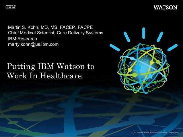 © 2012 International Business Machines CorporationPutting IBM Watson toWork In HealthcareMartin S. Kohn, MD, MS, FACEP, FA...