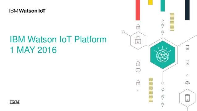 IBM Watson IoT Platform 1 MAY 2016