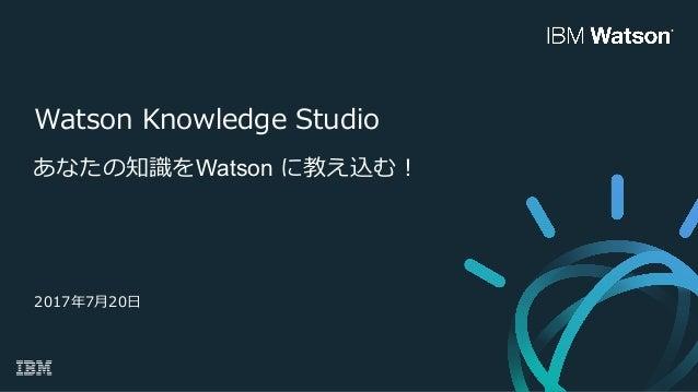 Watson Knowledge Studio あなたの知識をWatson に教え込む! 2017年7⽉20⽇