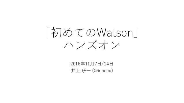 「初めてのWatson」 ハンズオン 2016年11⽉7⽇/14⽇ 井上 研⼀ (@inoccu)